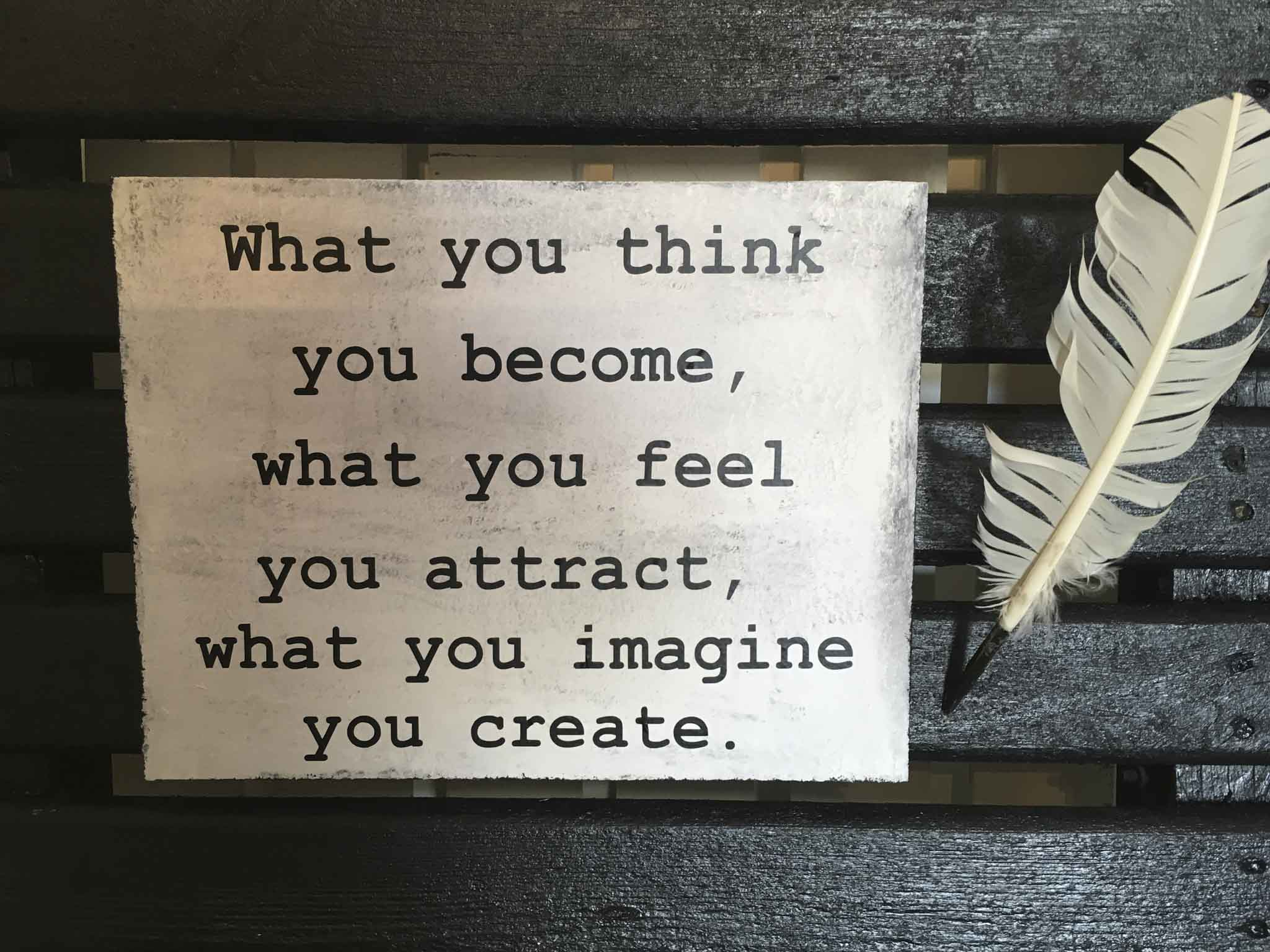 What You Think You Become What You Feel You Attract What You Imagine You Create